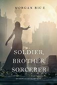Morgan Rice -Soldier, Brother, Sorcerer