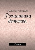 Александр Калмыков -Романтика детства. Рассказы