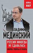 Владимир Мединский -Россия никогда не сдавалась. Мифы войны и мира