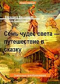 Василиса Бессонова -Семь чудес света – Путешествие в сказку. Сказочные преобразования