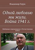 Владимир Герун -Одной любовью мы жили. Война 1941г. Любовные переживания иОтечественная война