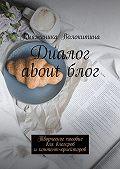 Княженика Волокитина -Диалог aboutблог. Творческое пособие для блогеров иконтент-криейторов