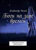 Владимир Исаев -Боги назаре времен. Юмористическая фантастика
