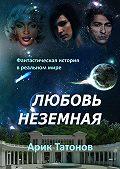 Арик Татонов -Любовь неземная. Фантастическая история в реальном мире