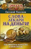 Евгений Тихонов -Слова-лекари на деньги! Как привлечь богатство в свою жизнь