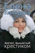 Елена Колядина - Ангел, вышитый крестиком (сборник)