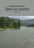 Владимир Дулга - Трое наплоту. Таёжный сплав