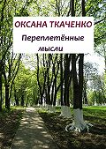 Оксана Ткаченко - Переплетённые мысли