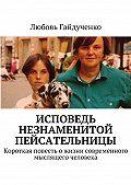 Любовь Гайдученко - Исповедь незнаменитой пейсательницы. Короткая повесть ожизни современного мыслящего человека