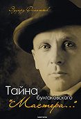 Эдуард Филатьев -Тайна булгаковского «Мастера…»