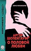 Борис Поломошнов -Артур Шопенгауэр о половой любви