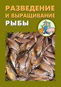 Илья Мельников, Александр Ханников - Разведение и выращивание рыбы