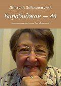 Дмитрий Добровольский - Биробиджан–44. Воспоминания моеймамы Ольги Давыдовой