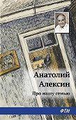 Анатолий Георгиевич Алексин - Про нашу семью (сборник)