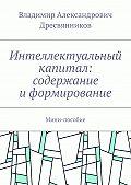 Владимир Дресвянников -Интеллектуальный капитал: содержание иформирование. Мини-пособие
