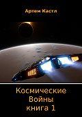 Артем Кастл -Космические Войны. Книга 1