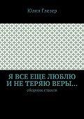 Юлия Глезер -Я все еще люблю инетеряю веры… Сборник стихов