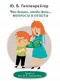 Юлия Гиппенрейтер -Что делать, чтобы дети… Вопросы и ответы