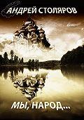 Андрей Столяров - Мы, народ… (сборник)
