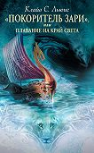 Клайв Льюис -Хроники Нарнии: «Покоритель Зари», или Плавание на край света