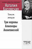 Наталия Басовская -Три короны Алиеноры Аквитанской