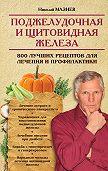 Николай Мазнев - Поджелудочная и щитовидная железа. 800 лучших рецептов для лечения и профилактики