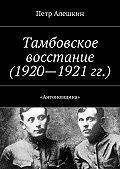 Петр Алешкин -Тамбовское восстание (1920—1921 гг.). «Антоновщина»