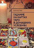 Василиса Гром -Гадание накартах Таро вдомашних условиях
