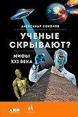 Александр Соколов -Ученые скрывают? Мифы XXI века