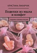 Кристина Ликарчук - Поделки измыла иконфет. Подарки своими руками