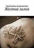 Екатерина Андриянова - Желтая лилия