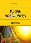 Елена Руш -Кричи навстречу! Стихи и проза. Третий сборник