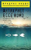 Фридрих  Ницше -Антихрист. Ecce Homo (сборник)