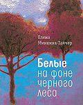 Елена Минкина-Тайчер -Белые на фоне черного леса