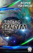 Борис Наумов - Только разум