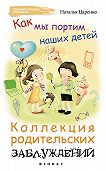 Наталья Царенко -Как мы портим наших детей: коллекция родительских заблуждений