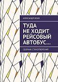 Александр Осин -Туда не ходит рейсовый автобус… Сборник стихотворений