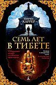Генрих Харрер - Семь лет в Тибете. Моя жизнь при дворе Далай-ламы