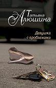 Татьяна Алюшина - Девушка с проблемами