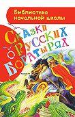 Народное творчество -Сказки орусских богатырях
