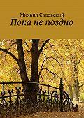 Михаил Садовский -Пока непоздно
