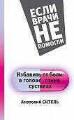 Анатолий Ситель - Избавить от боли: вголове, спине, суставах