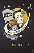 Эшли Вэнс -Илон Маск и поиск фантастического будущего