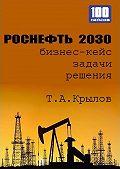 Тимофей Крылов -Роснефть 2030 (бизнес-кейс)