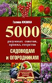 Галина Кизима -5000 разумных советов, правил, секретов садоводам и огородникам