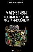 Шайзада Тохтабаева -Магнетизм ювелирных изделий Амана Мукажанова