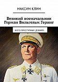 Максим Клим -Великий военачальник Герман Вильгельм Геринг. Иего преступные деяния…