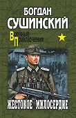 Богдан Сушинский - Жестокое милосердие