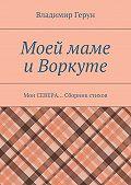 Владимир Герун - Моей маме иВоркуте. Мои СЕВЕРА… Сборник стихов