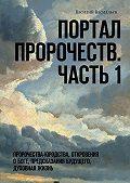 Василий Василльев -Портал Пророчеств. Часть 1. Пророчества-юродства, откровения о Боге, предсказания будущего, духовная жизнь